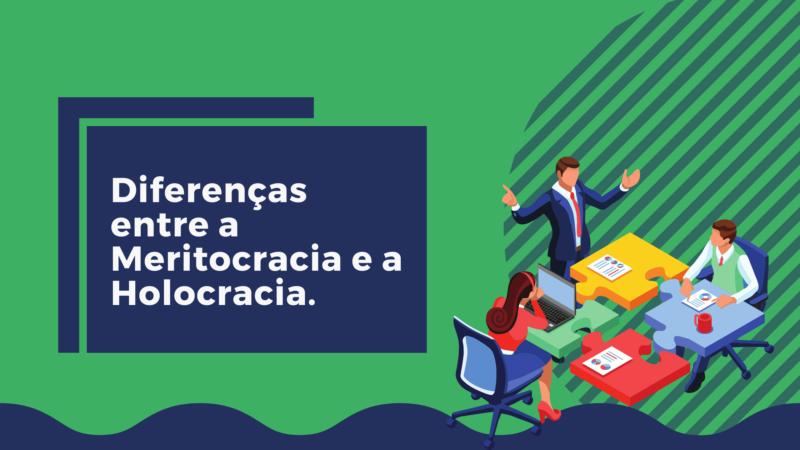 Diferenças entre a Meritocracia e a Holocracia.